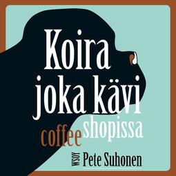 Suhonen, Pete - Koira joka kävi coffee shopissa, äänikirja