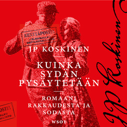 Koskinen, Juha-Pekka - Kuinka sydän pysäytetään: Romaani sodasta ja rakkaudesta, äänikirja