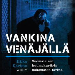 Karisto, Ilkka - Vankina Venäjällä: Suomalaisen huumekuriirin uskomaton tarina, äänikirja