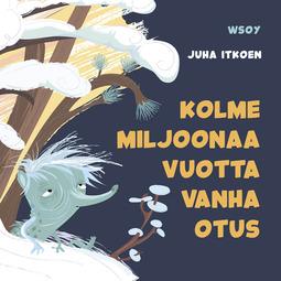 Itkonen, Juha - Pikku Kakkosen iltasatu: Kolme miljoonaa vuotta vanha otus, äänikirja