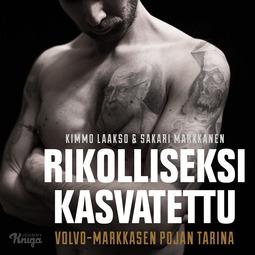 Markkanen, Sakari - Rikolliseksi kasvatettu: Volvo-Markkasen pojan tarina, äänikirja