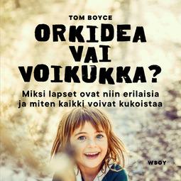 Boyce, W. Thomas - Orkidea vai voikukka?: Miksi lapset ovat niin erilaisia ja miten kaikki voivat kukoistaa, äänikirja