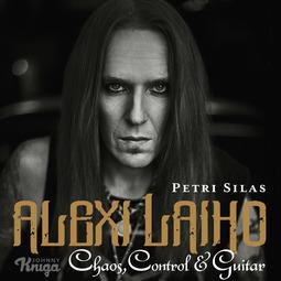 Silas, Petri - Alexi Laiho – Chaos, Control & Guitar, audiobook