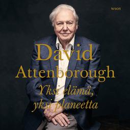 Attenborough, David - Yksi elämä, yksi planeetta: Näkemys ihmeellisen maailmamme tulevaisuudesta, audiobook