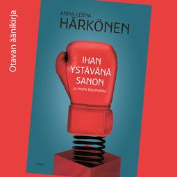 Härkönen, Anna-Leena - Ihan ystävänä sanon ja muita kirjoituksia, audiobook