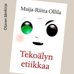 Ollila, Maija-Riitta - Tekoälyn etiikkaa, audiobook