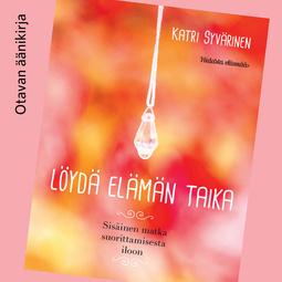 Syvärinen, Katri - Löydä elämän taika: Sisäinen matka suorittamisesta iloon, äänikirja