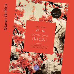 Mogi, Ken - Löydä oma ikigai: Japanilainen tie elämän voimaan, audiobook