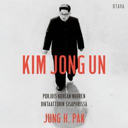 Pak, Jung H. - Kim Jong Un: Pohjois-Korean nuoren diktaattorin sisäpiirissä, äänikirja