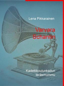 Pikkarainen, Lena - Varvara Schantin: Kadettikoulunkadun teräsmummu, e-kirja