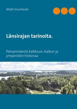 Vuorikoski, Matti - Länsirajan tarinoita.: Petsanmäestä Kalkkuun. Kalkun ja ympäristön historiaa, e-kirja