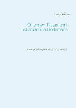 Allonen, Hannu - Oli ennen Tikkamanni, Tikkamannilta Lindemanni: Sukukirja Jämsän ja Korpilahden Lindemaneista, e-kirja