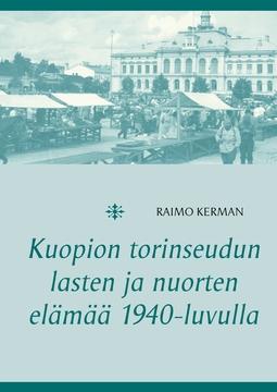 Kerman, Raimo - Kuopion torinseudun lasten ja nuorten elämää 1940-luvulla, e-kirja