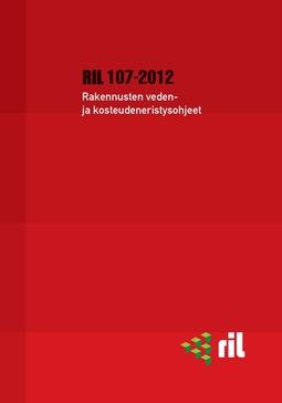 ry, Suomen Rakennusinsinöörien Liitto RIL - RIL 107-2012 Rakennusten veden- ja kosteudeneristysohjeet, e-kirja