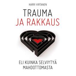 Virtanen, Harri - Trauma ja rakkaus: Eli kuinka selviytyä mahdottomasta, äänikirja