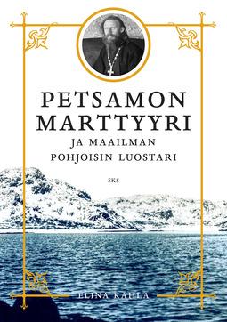 Kahla, Elina - Petsamon marttyyri: ja maailman pohjoisin luostari, e-kirja