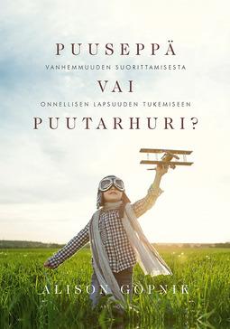 Gopnik, Alison - Puuseppä vai puutarhuri?: Vanhemmuuden suorittamisesta onnellisen lapsuuden tukemiseen, e-kirja