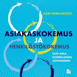 Korkiakoski, Kari - Asiakaskokemus ja henkilöstökokemus: Uusi aika, uudenlainen johtaminen, e-kirja