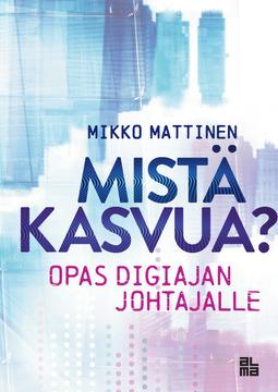 Mattinen, Mikko - Mistä kasvua!: Opas digiajan johtajalle, e-kirja
