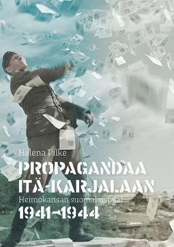 Pilke, Helena - Propagandaa Itä-Karjalaan: Heimokansan suomalaistajat 1941-1944, e-kirja