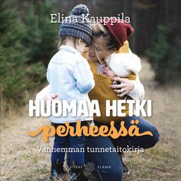 Kauppila, Elina - Huomaa hetki perheessä: Vanhemman tunnetaitokirja, äänikirja