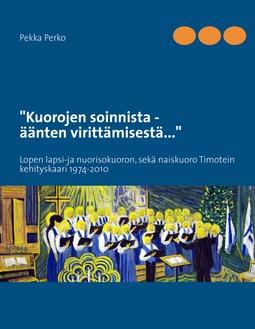 Perko, Pekka - Kuorojen soinnista,  äänten virittämisestä: Lopen lapsi-ja nuorisokuoron sekä naiskuoro Timotein kehityskaari 1974-2010, e-kirja