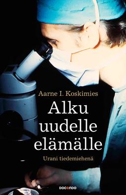 Koskimies, Aarne I. - Alku uudelle elämälle: Urani tiedemiehenä, e-kirja
