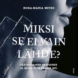 Metso, Riina-Maria - Miksi se ei vain lähde?: Väkivaltainen parisuhde ja miten siitä pääsee irti, äänikirja