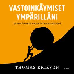 Erikson, Thomas - Vastoinkäymiset ympärilläni: Kuinka kääntää vaikeudet menestykseksi, äänikirja