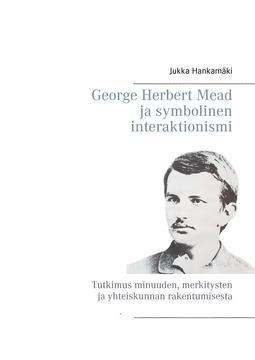 Hankamäki, Jukka - George Herbert Mead ja symbolinen interaktionismi: Tutkimus minuuden, merkitysten ja yhteiskunnan rakentumisesta, e-kirja