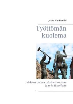 Hankamäki, Jukka - Työttömän kuolema: Johdatus uuteen työyhteiskuntaan ja työn filosofiaan, e-kirja