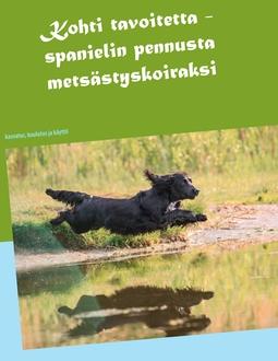 Karlström, Tiina - Kohti tavoitetta: Spanielin pennusta metsästyskoiraksi, e-kirja