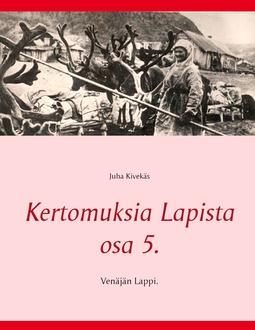 Kivekäs, Juha - Kertomuksia Lapista osa 5.: Venäjän Lappi., e-kirja