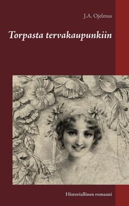 Ojelmus, J.A. - Torpasta tervakaupunkiin: Historiallinen romaani, e-kirja