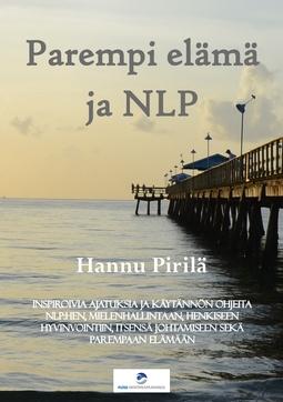 Pirilä, Hannu - Parempi elämä ja NLP: Inspiroivia ajatuksia ja käytännön ohjeita NLP:hen, mielenhallintaan, henkiseen hyvinvointiin, itsensä johtamiseen sekä parempaan elämään, e-kirja