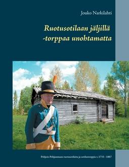 Narkilahti, Jouko - Ruotusotilaan jäljillä -torppaa unohtamatta: Pohjois-Pohjanmaan ruotusotilaita ja sotilastorppia v. 1733 - 1867, e-kirja