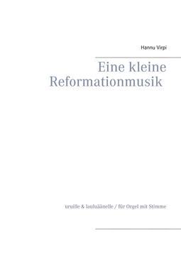 Virpi, Hannu - Eine kleine Reformationmusik: uruille & lauluäänelle / für Orgel mit Stimme, e-kirja