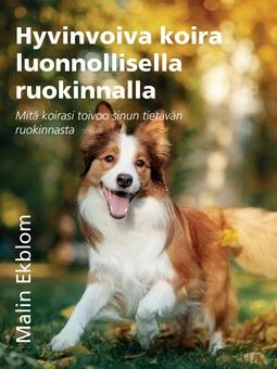 Ekblom, Malin - Hyvinvoiva koira luonnollisella ruokinnalla: Mitä koirasi toivoo sinun tietävän ruokinnasta, e-kirja