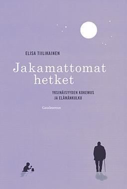 Tiilikainen, Elisa - Jakamattomat hetket: Yksinäisyyden kokemus ja elämänkulku, e-kirja