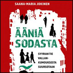 Jokinen, Saana-Maria - Ääniä sodasta: Syyrian tie vallankumouksesta suursotaan, äänikirja