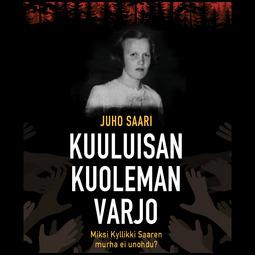 Saari, Juho - Kuuluisan kuoleman varjo: Miksi Kyllikki Saaren murha ei unohdu?, audiobook