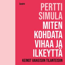 Simula, Pertti - Miten kohdata vihaa ja ilkeyttä: Keinot vaikeisiin tilanteisiin, audiobook