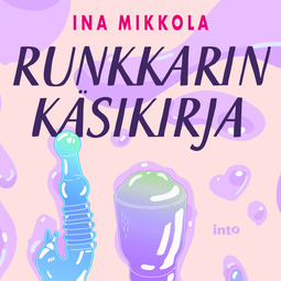 Mikkola, Ina - Runkkarin käsikirja: Kasvata pornolukutaitoasi ja seksuaalista älykkyysosamäärääsi, äänikirja