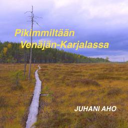Aho, Juhani - Pikimmiltään Venäjän-Karjalassa, äänikirja