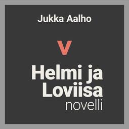 Aalho, Jukka - Helmi ja Loviisa – novelli, äänikirja