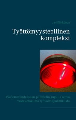 Kähkönen, Jari - Työttömyysteollinen kompleksi: Poleemisuudessaan pamfletin rajoilla oleva esseekokoelma työvoimapolitiikasta, e-kirja