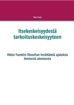 Purjo, Timo - Itsekeskeisyydestä tarkoituskeskeisyyteen: Viktor Franklin filosofian herättämiä ajatuksia ihmisenä olemisesta, e-kirja
