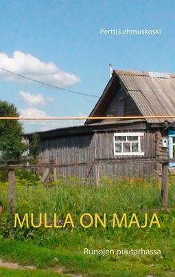 Lehmuskoski, Pertti - Mulla on maja: Runojen puutarhassa, e-kirja