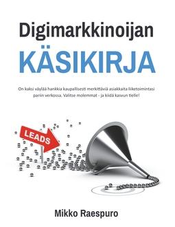 Raespuro, Mikko - Digimarkkinoijan käsikirja: On kaksi väylää hankkia kaupallisesti merkittäviä asiakkaita liiketoimintasi pariin verkossa. Valitse molemmat - ja kiidä kasvun tielle!, e-kirja