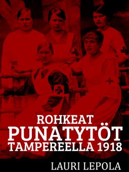 Lepola, Lauri - Rohkeat punatytöt Tampereella 1918, e-kirja